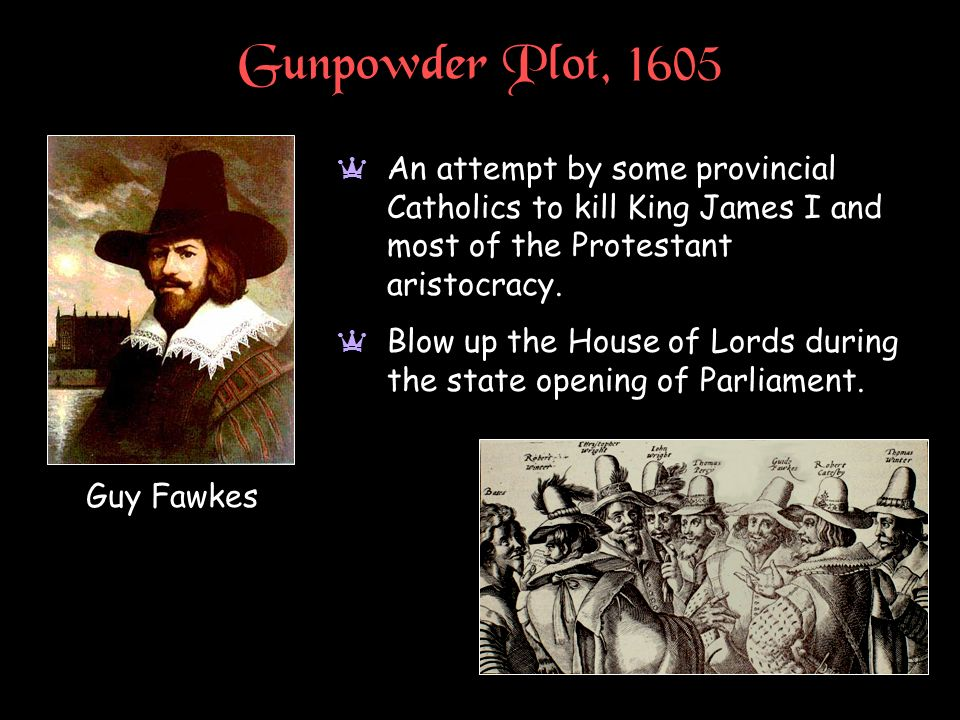 Gunpowder Plot, 1605 a An attempt by some provincial Catholics to kill King James I and most of the Protestant aristocracy. a Blow up the House of Lor