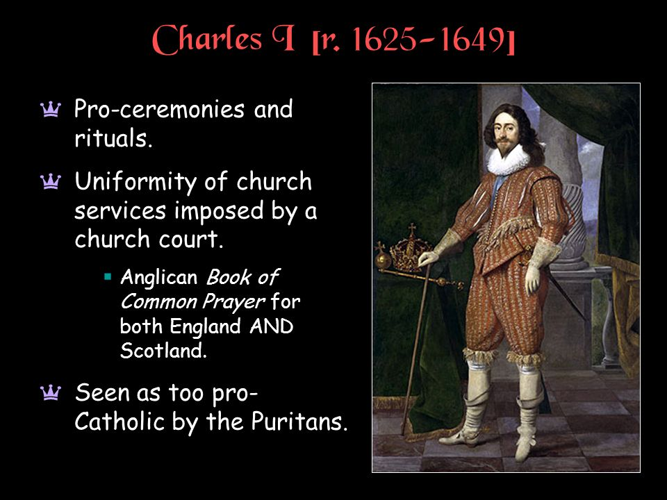 Charles I [r. 1625-1649] a Pro-ceremonies and rituals. a Uniformity of church services imposed by a church court. Anglican Book of Common Prayer for b
