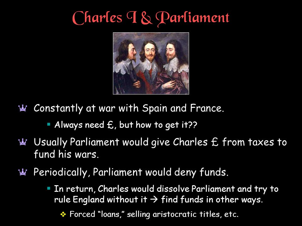 Charles I & Parliament a Constantly at war with Spain and France. Always need £, but how to get it?? a Usually Parliament would give Charles £ from ta
