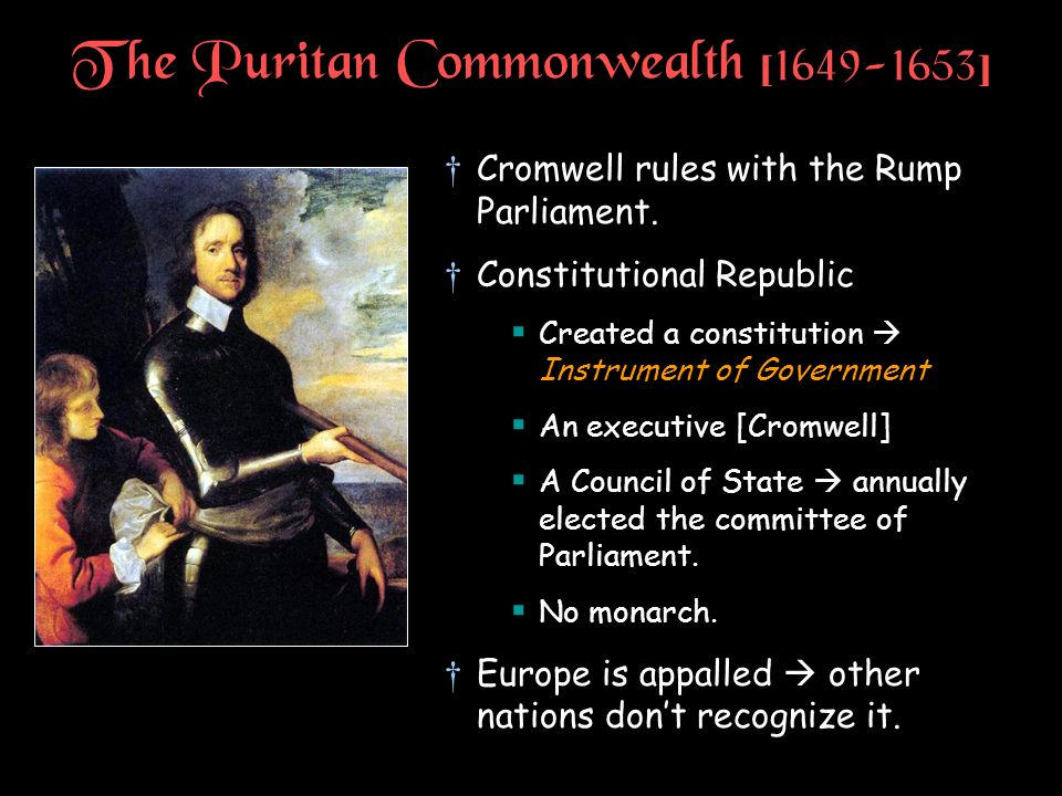 The Puritan Commonwealth [1649-1653] Cromwell rules with the Rump Parliament. Constitutional Republic Created a constitution Instrument of Government