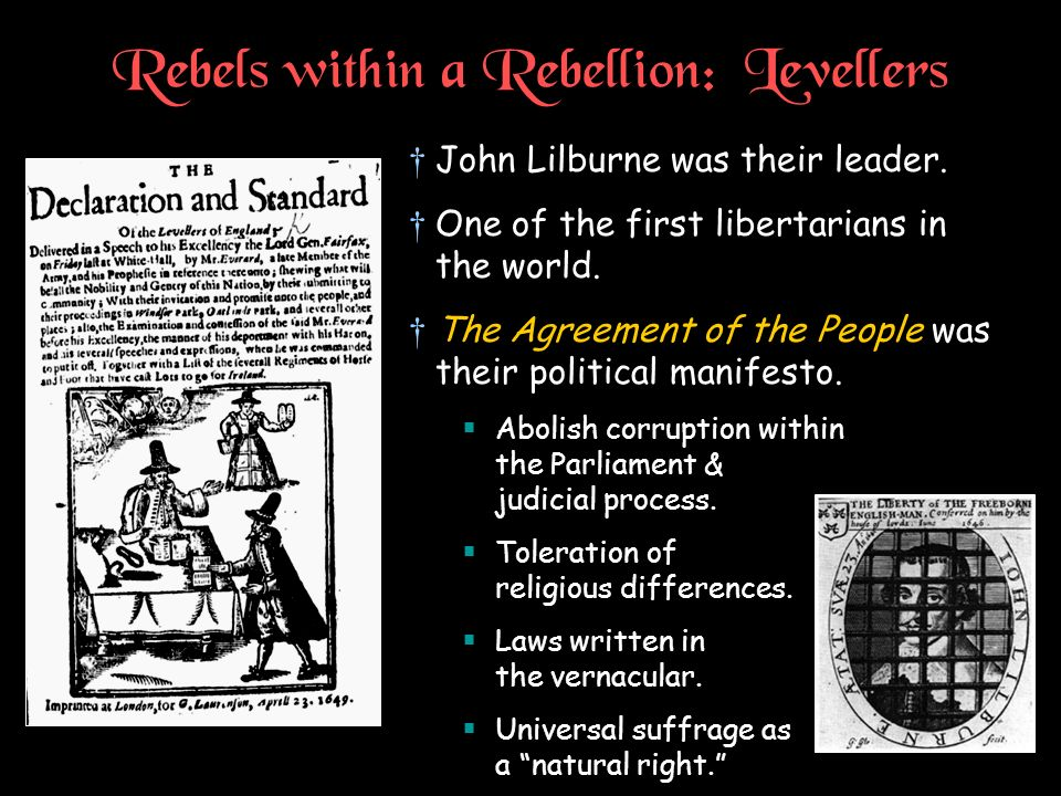 Rebels within a Rebellion: Levellers John Lilburne was their leader. One of the first libertarians in the world. The Agreement of the People was their
