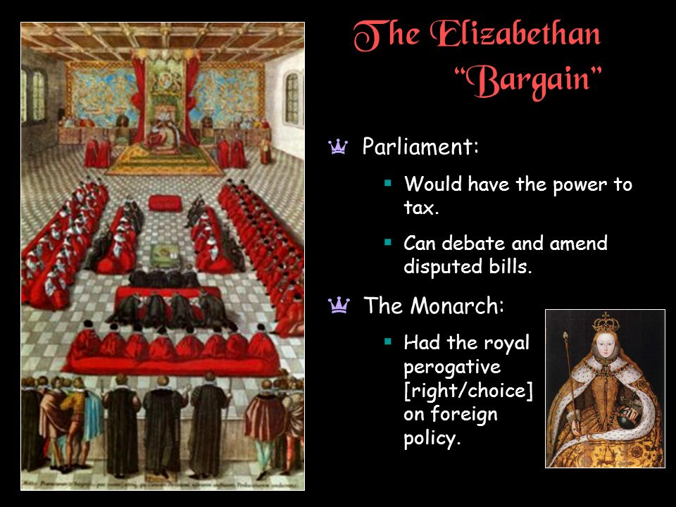 The Elizabethan Bargain a Parliament: Would have the power to tax. Can debate and amend disputed bills. aThe Monarch: Had the royal perogative [right/