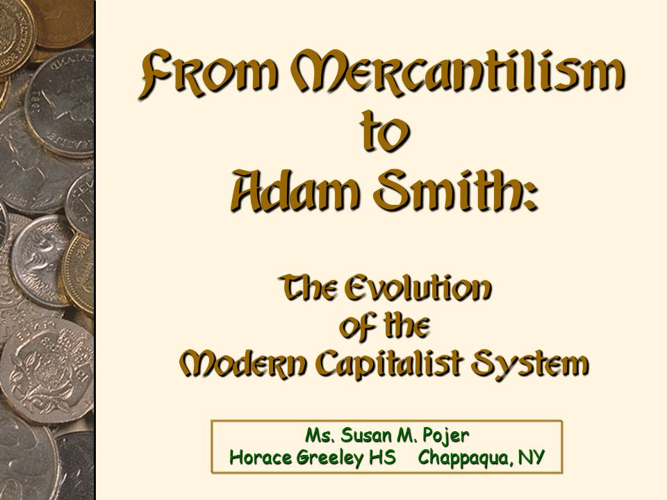Ms. Susan M. Pojer Horace Greeley HS Chappaqua, NY From Mercantilism to Adam Smith: The Evolution of the Modern Capitalist System