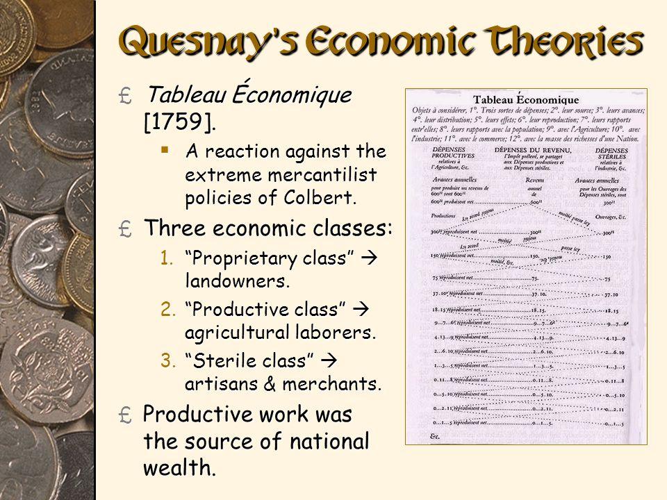 Quesnay s Economic Theories £ Tableau Économique [1759]. A reaction against the extreme mercantilist policies of Colbert. A reaction against the extre