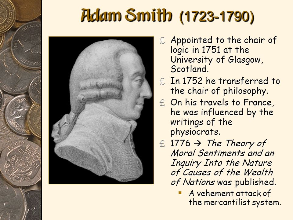 Adam Smith (1723-1790) £ Appointed to the chair of logic in 1751 at the University of Glasgow, Scotland. £ In 1752 he transferred to the chair of phil