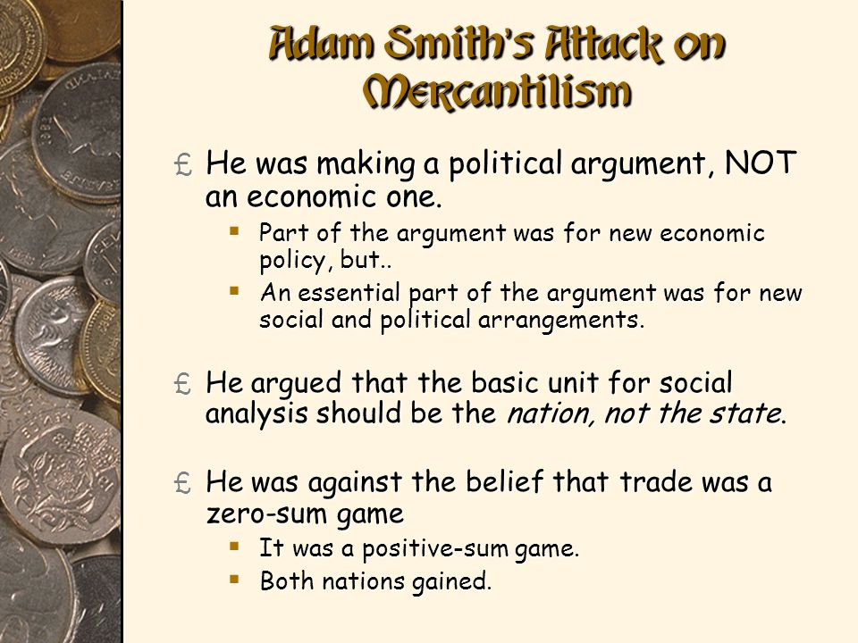 Adam Smith s Attack on Mercantilism £ He was making a political argument, NOT an economic one. Part of the argument was for new economic policy, but..