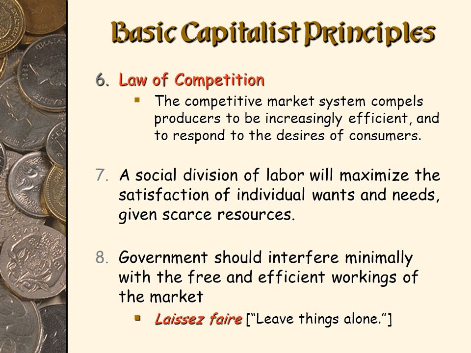 6.Law of Competition The competitive market system compels producers to be increasingly efficient, and to respond to the desires of consumers. The com
