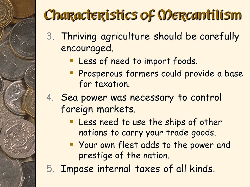 Characteristics of Mercantilism 3.Thriving agriculture should be carefully encouraged. Less of need to import foods. Less of need to import foods. Pro