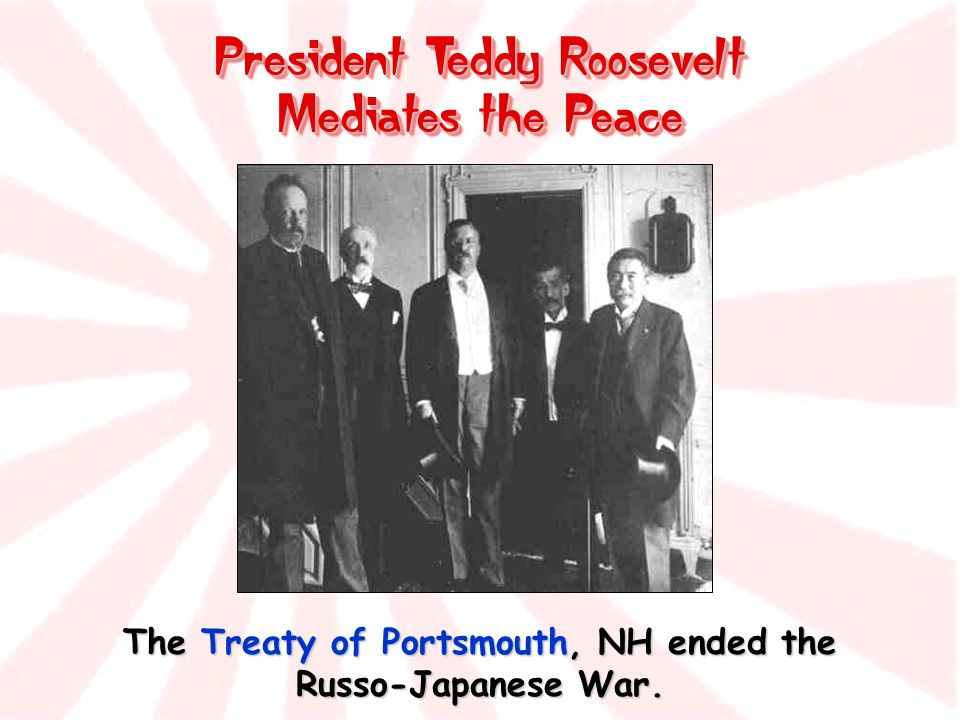 President Teddy Roosevelt Mediates the Peace The Treaty of Portsmouth, NH ended the Russo-Japanese War.