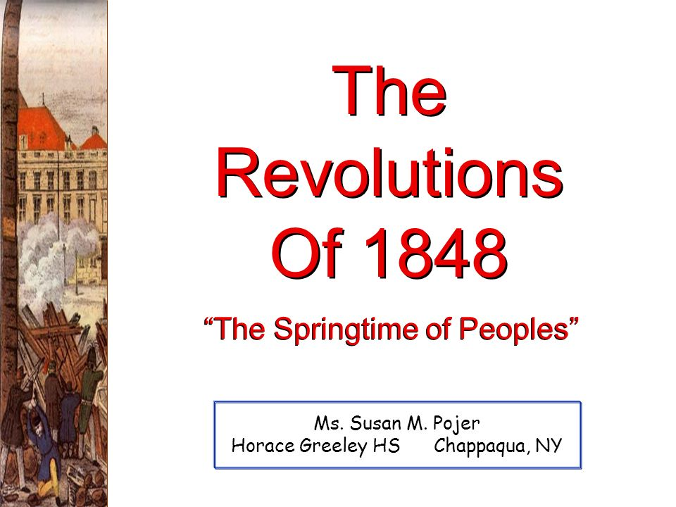 The Revolutions Of 1848 Ms. Susan M. Pojer Horace Greeley HS Chappaqua, NY The Springtime of Peoples
