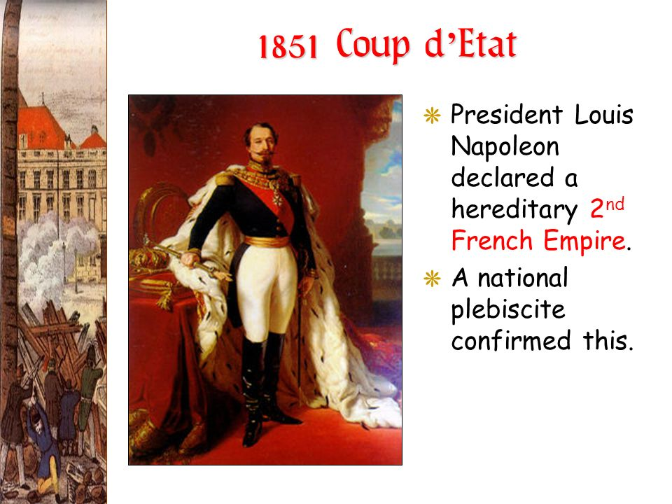1851 Coup d Etat GPresident Louis Napoleon declared a hereditary 2 nd French Empire. GA national plebiscite confirmed this.