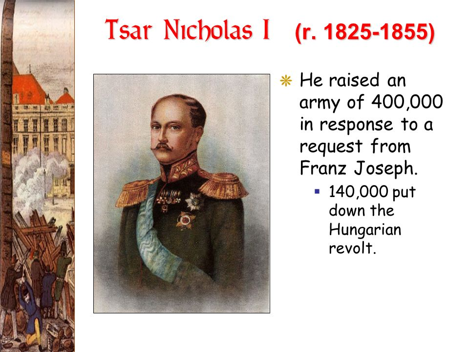 Tsar Nicholas I (r. 1825-1855) GHe raised an army of 400,000 in response to a request from Franz Joseph. 140,000 put down the Hungarian revolt.