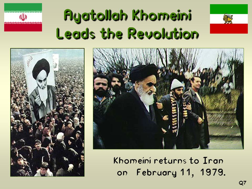 Ayatollah Khomeini Leads the Revolution Khomeini returns to Iran on February 11, 1979. Q7