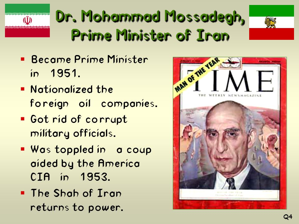 Dr. Mohammad Mossadegh, Prime Minister of Iran Became Prime Minister in 1951. Nationalized the foreign oil companies. Got rid of corrupt military offi