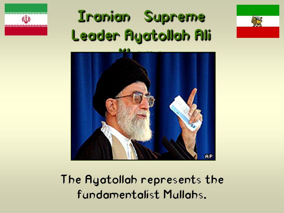 Iranian Supreme Leader Ayatollah Ali Khame n ei The Ayatollah represents the fundamentalist Mullahs.