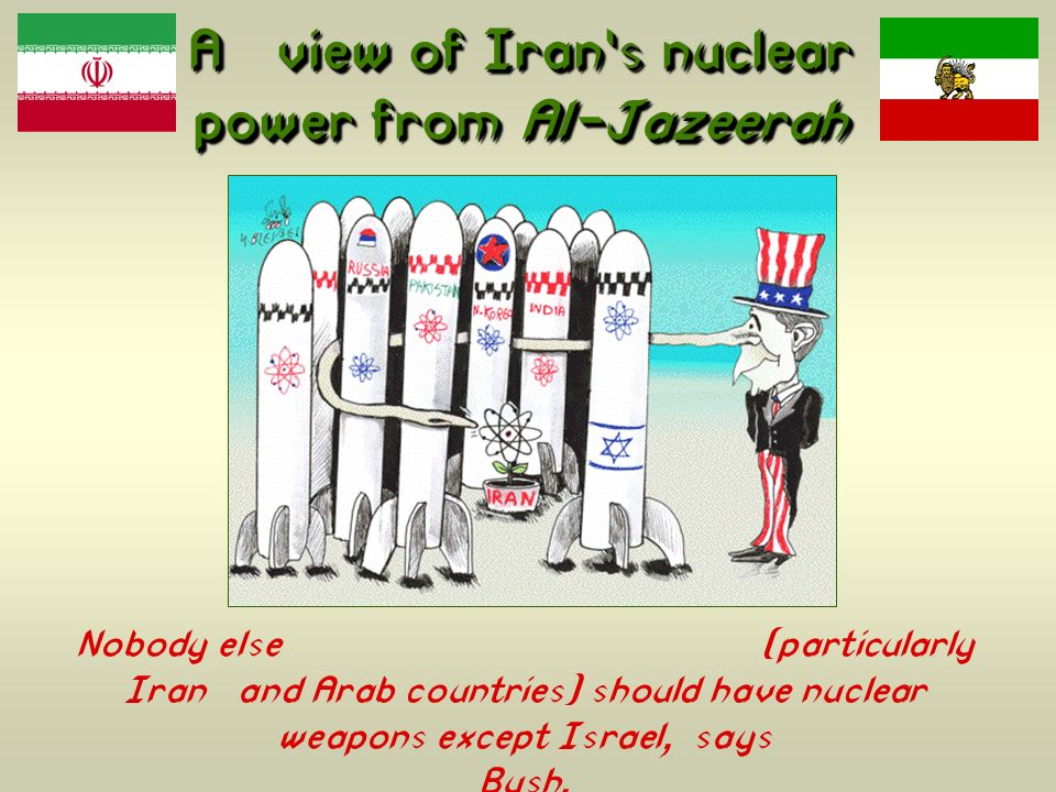 A view of Irans nuclear power from Al-Jazeerah Nobody else (particularly Iran and Arab countries) should have nuclear weapons except Israel, says Bush