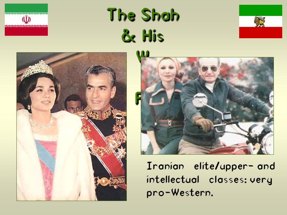The Shah & His W i fe, Farah Iranian elite/upper- and intellectual classes: very pro-Western.