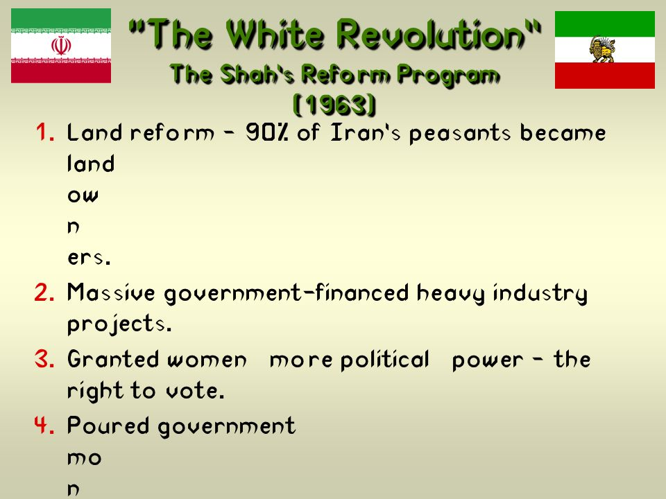 The White Revolution The Shahs Reform Program (1963) Land reform – 90% of Irans peasants became land ow n ers. Massive government-financed heavy indus