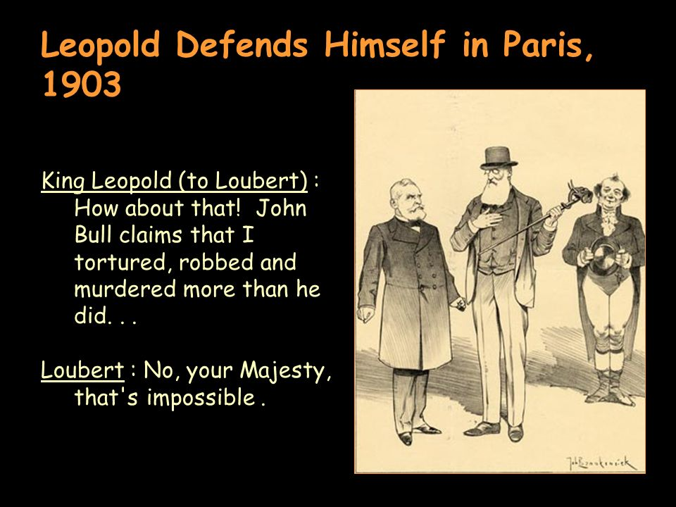 Leopold Defends Himself in Paris, 1903 King Leopold (to Loubert) : How about that! John Bull claims that I tortured, robbed and murdered more than he