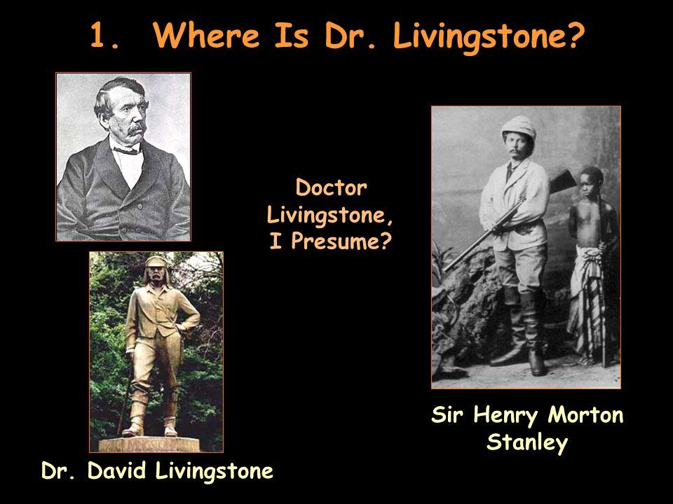 1. Where Is Dr. Livingstone? Dr. David Livingstone Doctor Livingstone, I Presume? Sir Henry Morton Stanley