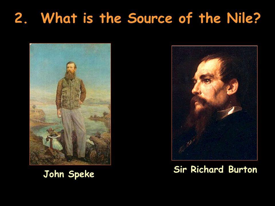 2. What is the Source of the Nile? John Speke Sir Richard Burton