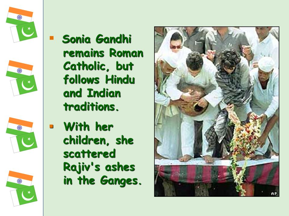Sonia Gandhi remains Roman Catholic, but follows Hindu and Indian traditions. With her children, she scattered Rajiv's ashes in the Ganges. With her c