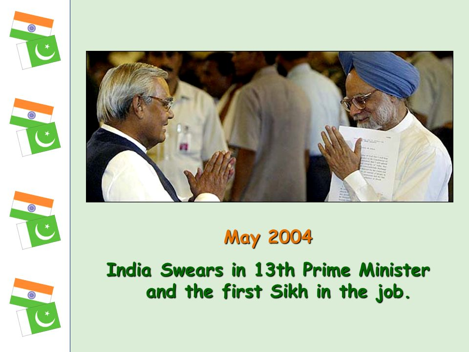 May 2004 India Swears in 13th Prime Minister and the first Sikh in the job. India Swears in 13th Prime Minister and the first Sikh in the job.