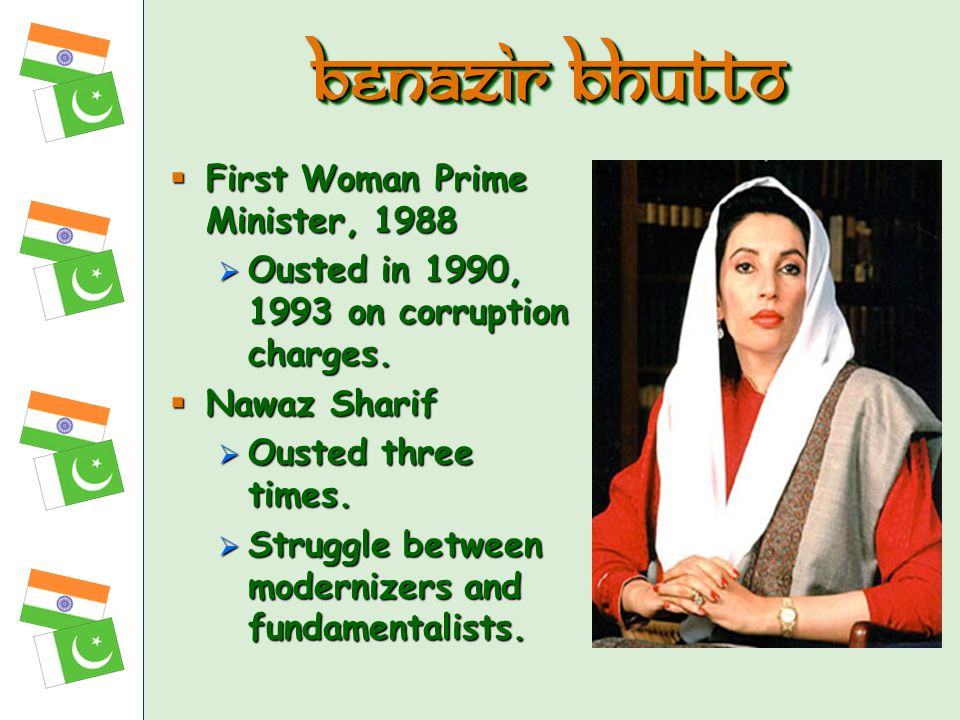 First Woman Prime Minister, 1988 First Woman Prime Minister, 1988 Ousted in 1990, 1993 on corruption charges. Ousted in 1990, 1993 on corruption charg