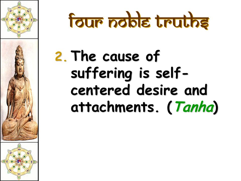 Four Noble Truths 2. The cause of suffering is self- centered desire and attachments. (Tanha)