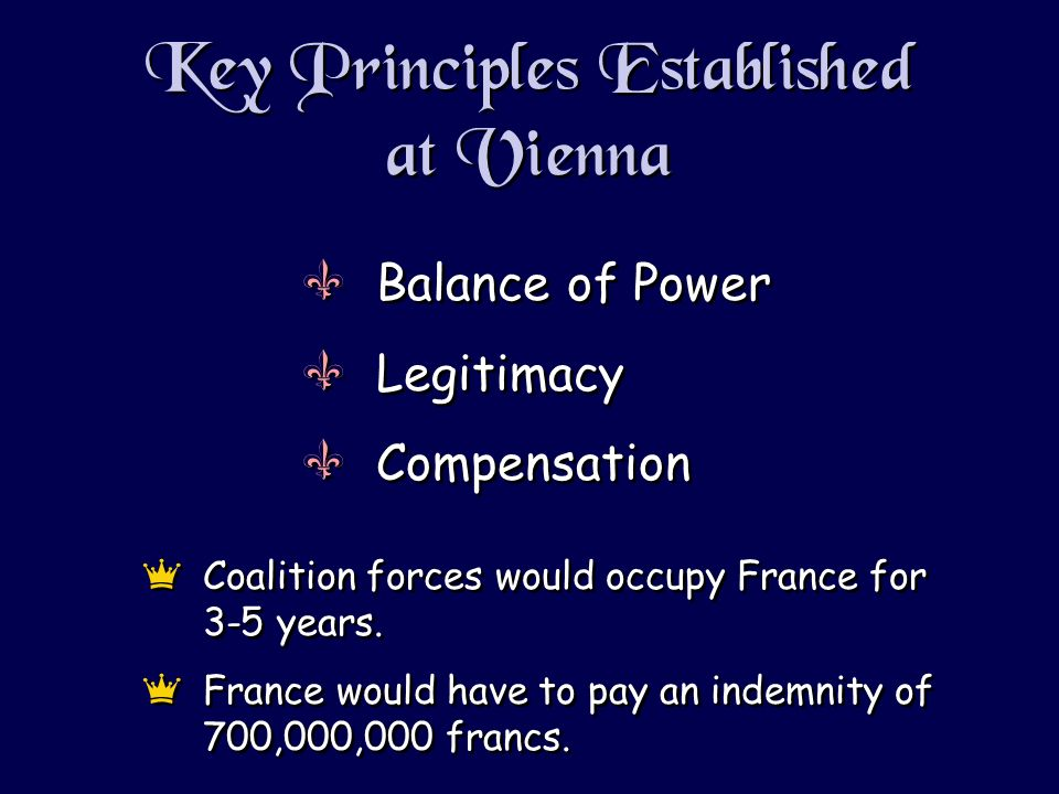 Key Principles Established at Vienna VBalance of Power VLegitimacy VCompensation VBalance of Power VLegitimacy VCompensation eCoalition forces would occupy France for 3-5 years.