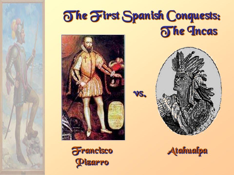 Francisco Pizarro The First Spanish Conquests: The Incas AtahualpaAtahualpa vs.vs.