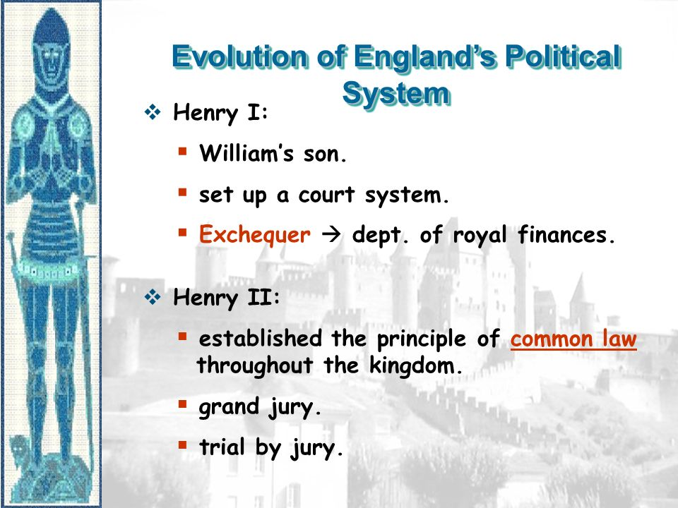 Evolution of Englands Political System Henry I: Williams son. set up a court system. Exchequer dept. of royal finances. Henry II: established the prin