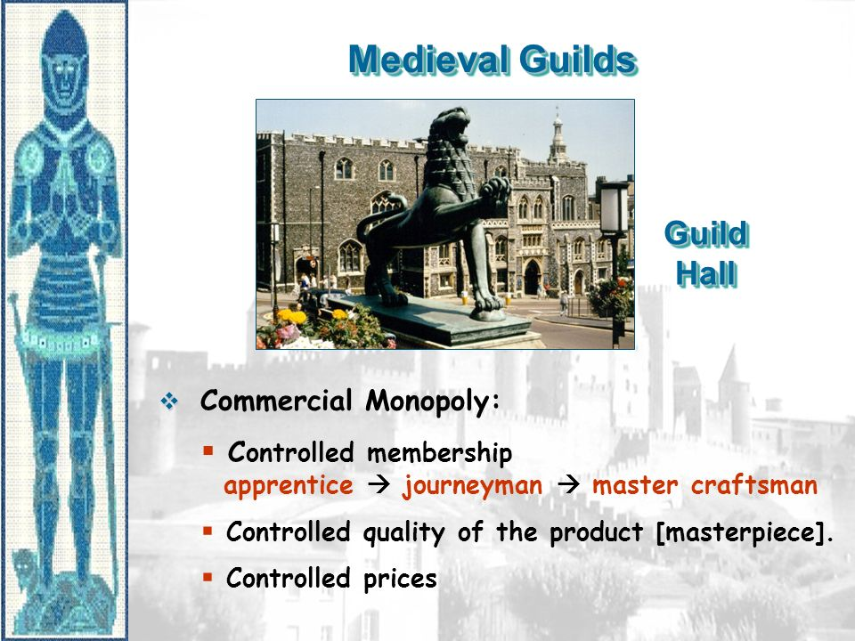 Medieval Guilds Guild Hall Commercial Monopoly: C ontrolled membership apprentice journeyman master craftsman Controlled quality of the product [maste
