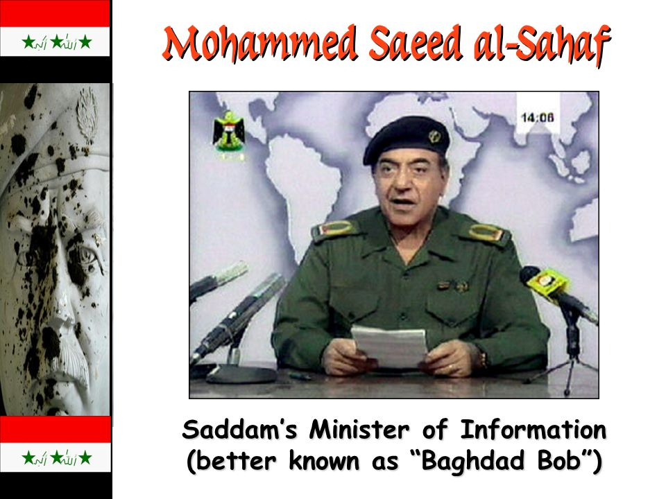 Mohammed Saeed al-Sahaf Saddams Minister of Information (better known as Baghdad Bob)