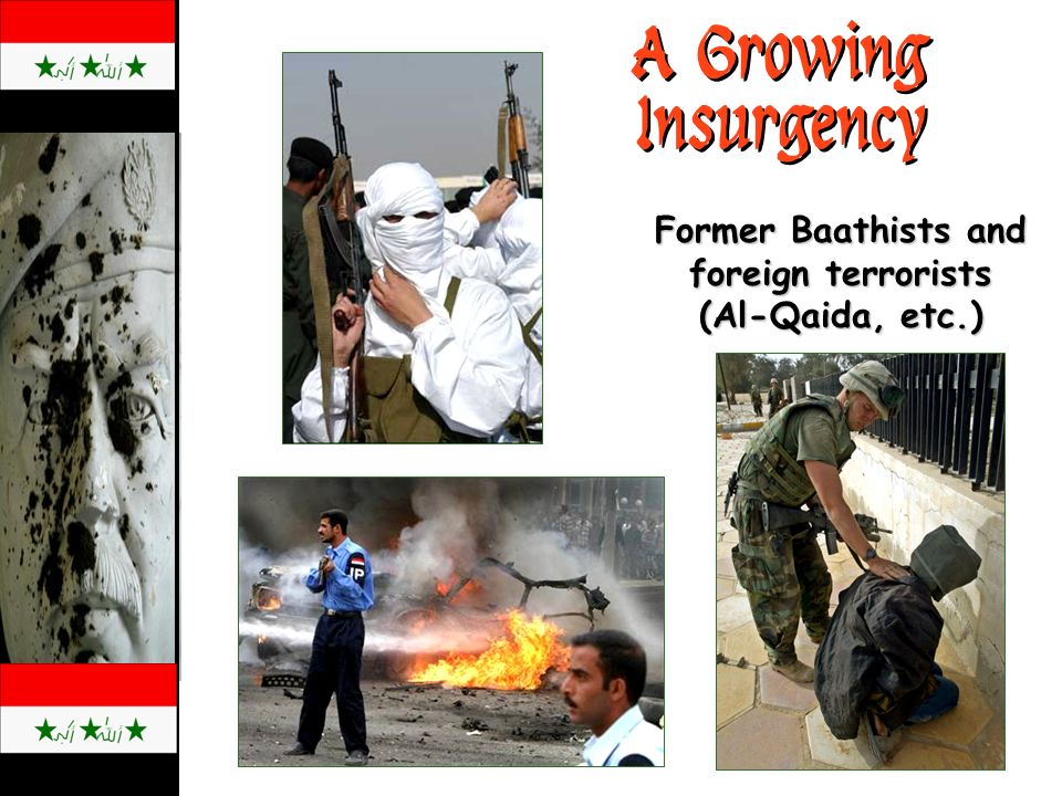 A Growing Insurgency Former Baathists and foreign terrorists (Al-Qaida, etc.)