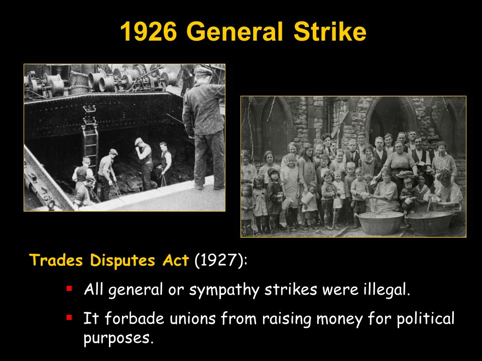 1926 General Strike Trades Disputes Act (1927): All general or sympathy strikes were illegal. It forbade unions from raising money for political purpo