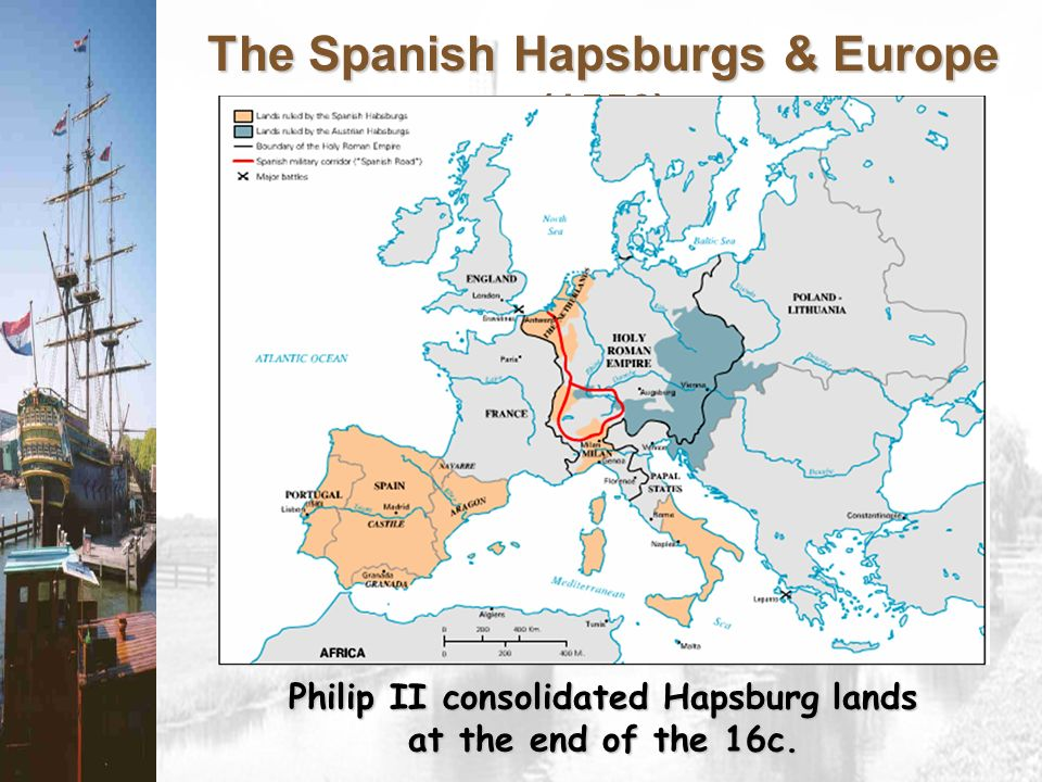 The Spanish Hapsburgs & Europe (1556) Philip II consolidated Hapsburg lands at the end of the 16c.