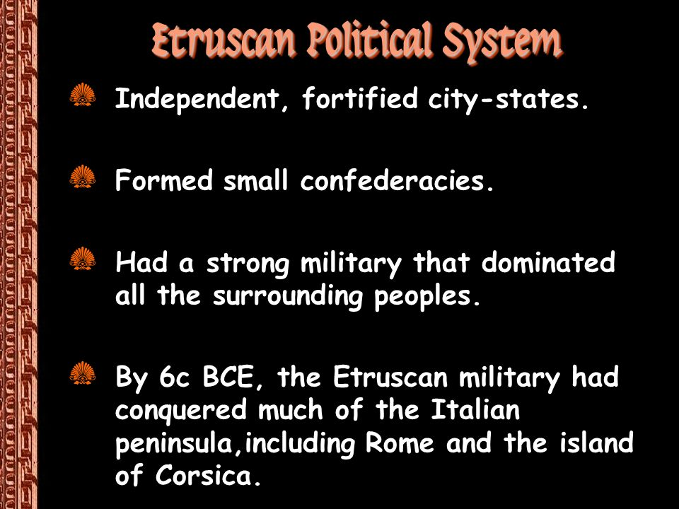 Etruscan Political System Z Independent, fortified city-states. Z Formed small confederacies. Z Had a strong military that dominated all the surroundi