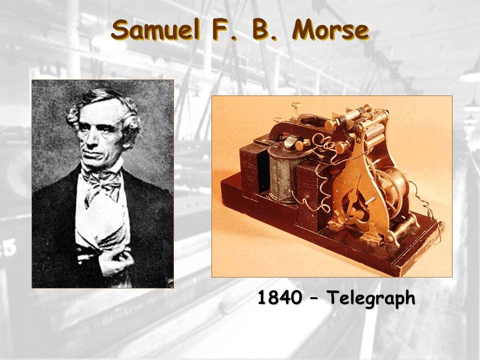 Samuel F. B. Morse 1840 – Telegraph