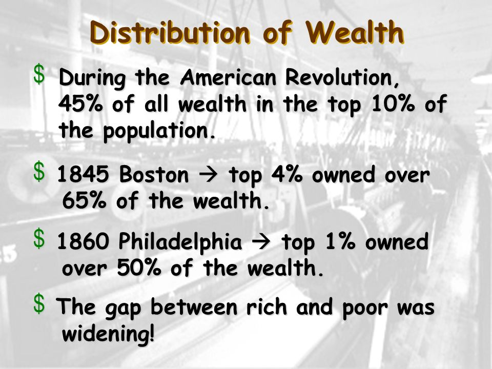 Distribution of Wealth v During the American Revolution, 45% of all wealth in the top 10% of the population. v 1845 Boston top 4% owned over 65% of th