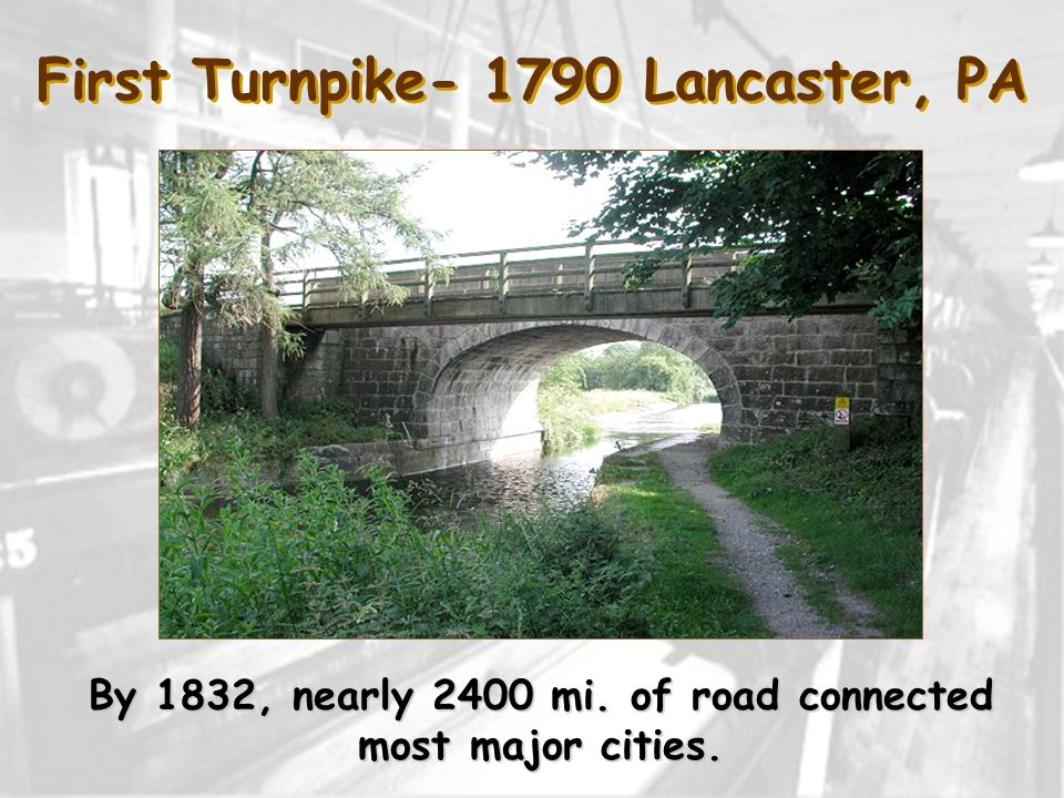 First Turnpike- 1790 Lancaster, PA By 1832, nearly 2400 mi. of road connected most major cities.