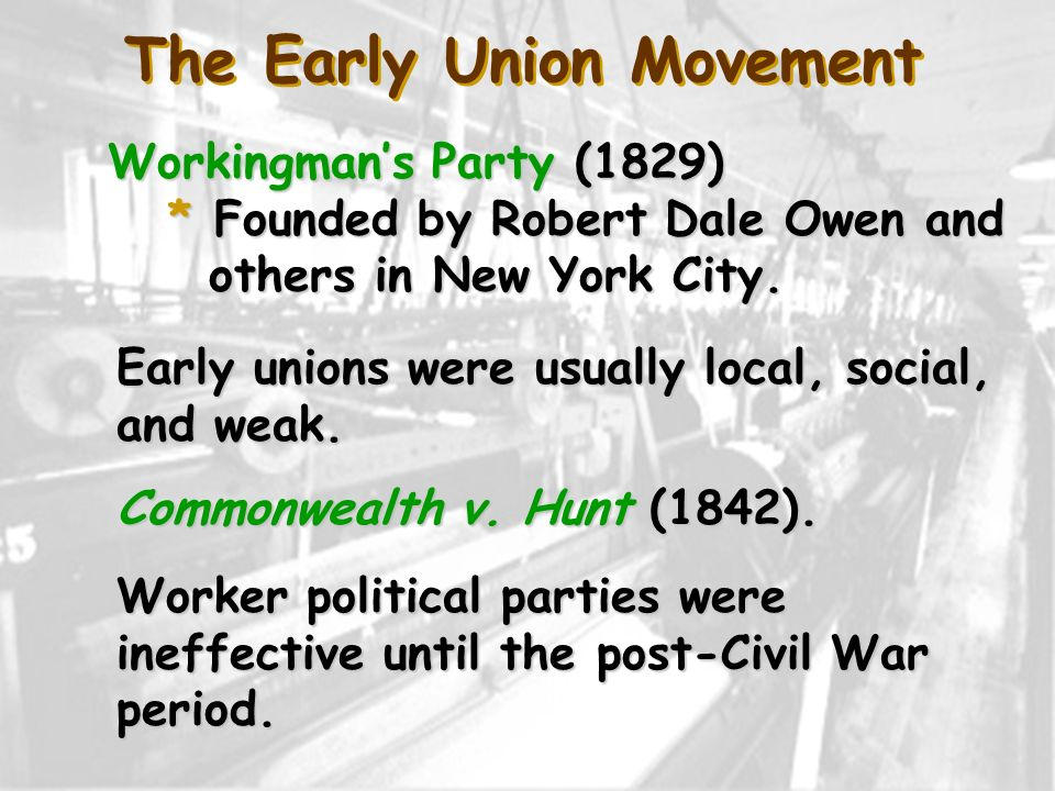 The Early Union Movement Workingmans Party (1829) * Founded by Robert Dale Owen and others in New York City. Early unions were usually local, social,