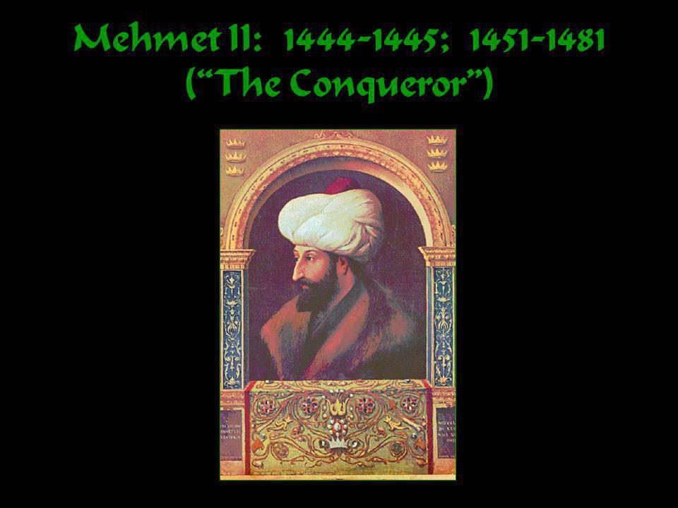 Mehmet II: 1444-1445; 1451-1481 (The Conqueror)