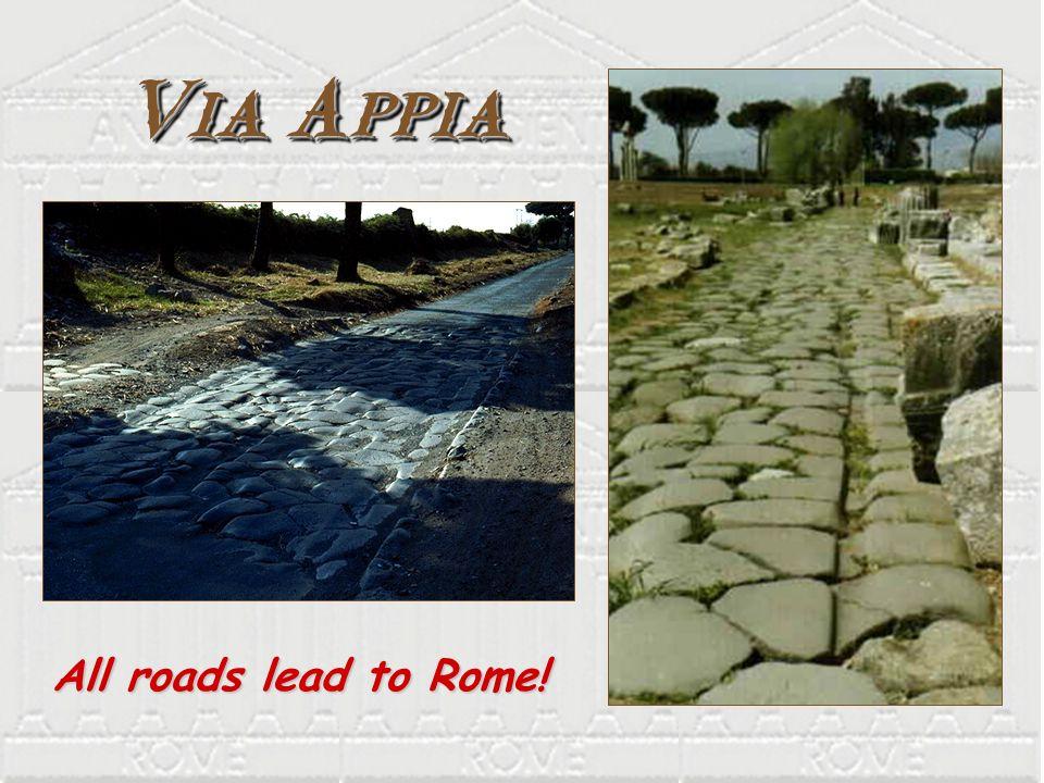Via Appia All roads lead to Rome! All roads lead to Rome!