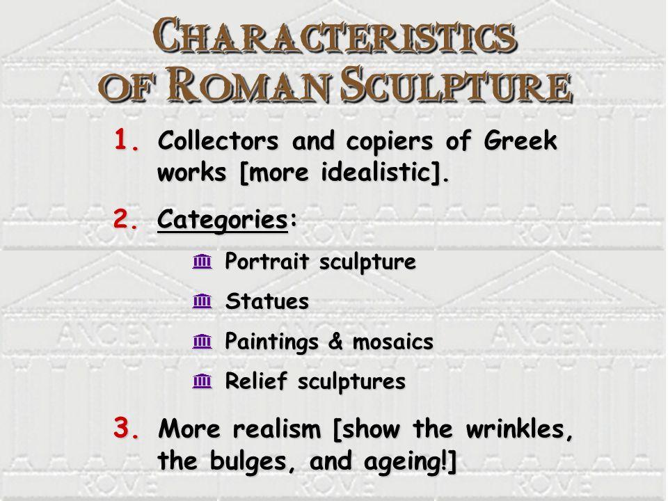 Characteristics of Roman Sculpture 1. Collectors and copiers of Greek works [more idealistic]. 2. Categories: K Portrait sculpture K Statues K Paintin