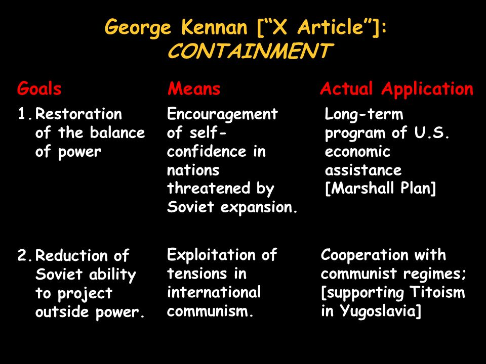 George Kennan [X Article]: CONTAINMENT Goals Means Actual Application 1.Restoration of the balance of power 2.Reduction of Soviet ability to project outside power.