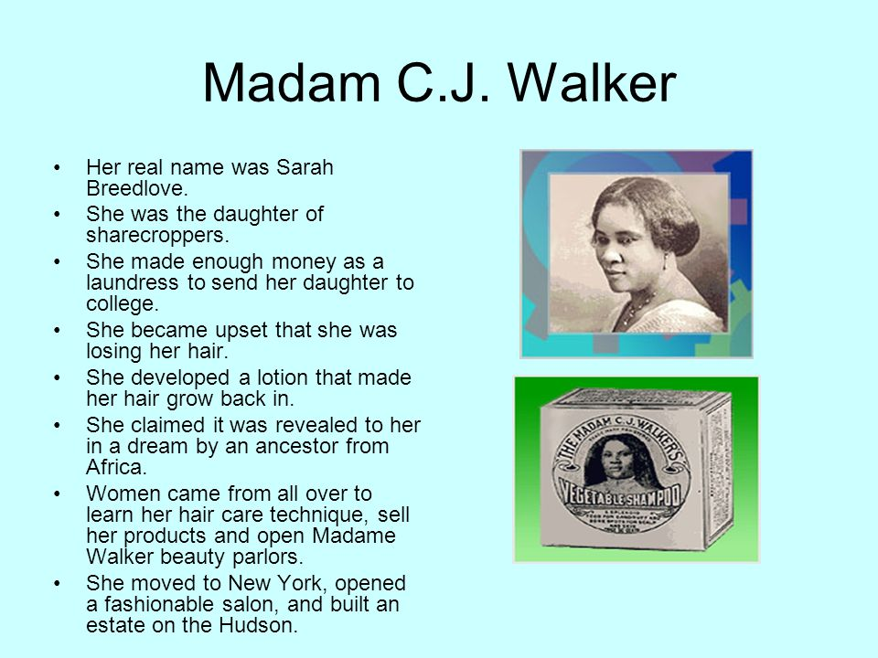 Madam C.J. Walker Her real name was Sarah Breedlove.