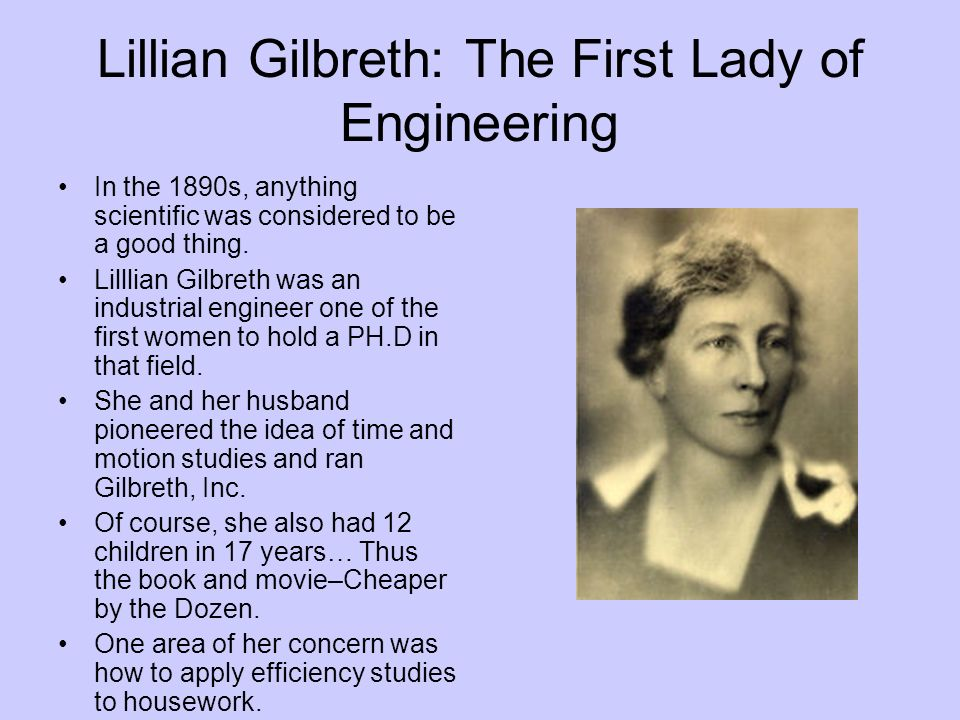 Lillian Gilbreth: The First Lady of Engineering In the 1890s, anything scientific was considered to be a good thing.