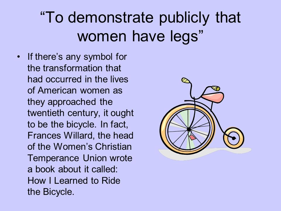 To demonstrate publicly that women have legs If theres any symbol for the transformation that had occurred in the lives of American women as they approached the twentieth century, it ought to be the bicycle.