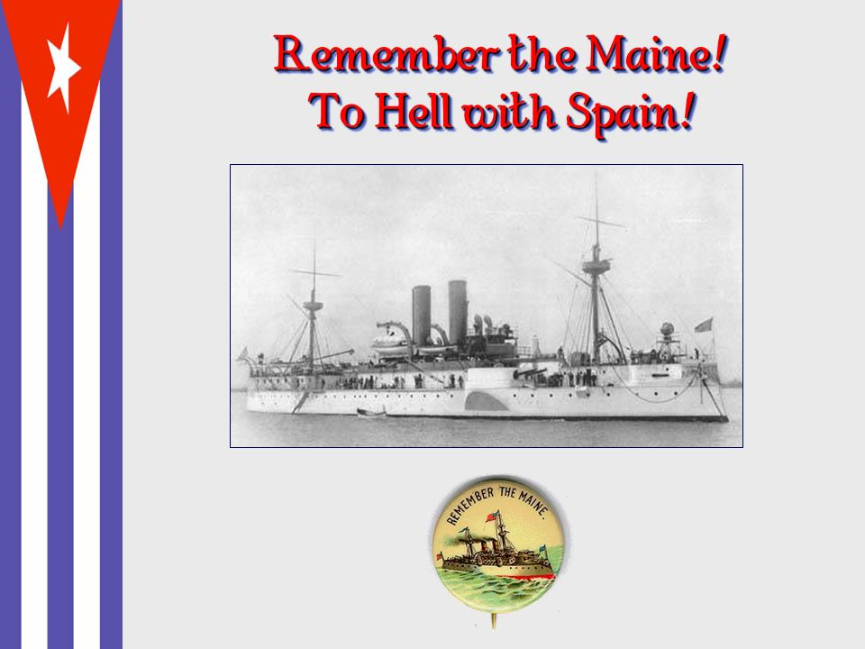 Remember the Maine ! To Hell with Spain !